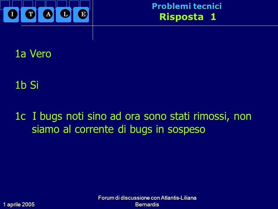 1 aprile 2005 Forum di discussione con Atlantis-Liliana Bernardis Problemi tecnici Risposta 1 1a Vero 1b Si 1c I bugs noti sino ad ora sono stati rimossi, non siamo al corrente di bugs in sospeso