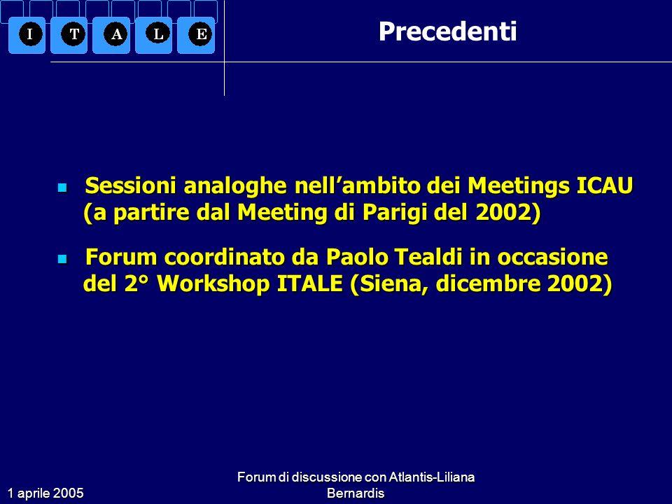 1 aprile 2005 Forum di discussione con Atlantis-Liliana Bernardis Sessioni analoghe nellambito dei Meetings ICAU (a partire dal Meeting di Parigi del 2002) Sessioni analoghe nellambito dei Meetings ICAU (a partire dal Meeting di Parigi del 2002) Forum coordinato da Paolo Tealdi in occasione del 2° Workshop ITALE (Siena, dicembre 2002) Forum coordinato da Paolo Tealdi in occasione del 2° Workshop ITALE (Siena, dicembre 2002) Precedenti
