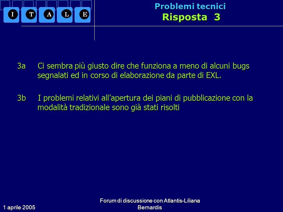 1 aprile 2005 Forum di discussione con Atlantis-Liliana Bernardis Problemi tecnici Risposta 3 3a Ci sembra più giusto dire che funziona a meno di alcuni bugs segnalati ed in corso di elaborazione da parte di EXL.