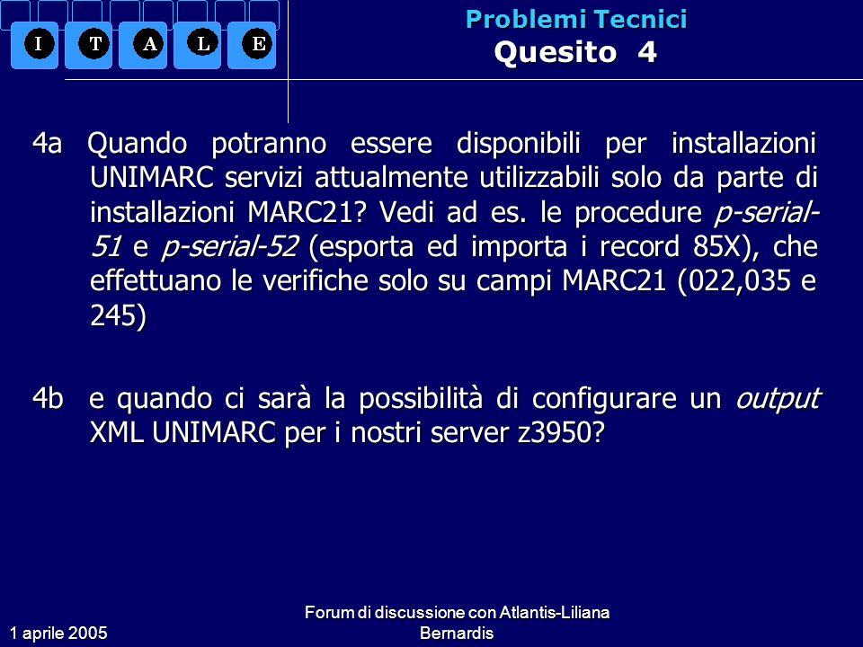 1 aprile 2005 Forum di discussione con Atlantis-Liliana Bernardis Problemi Tecnici Quesito 4 4a Quando potranno essere disponibili per installazioni UNIMARC servizi attualmente utilizzabili solo da parte di installazioni MARC21.