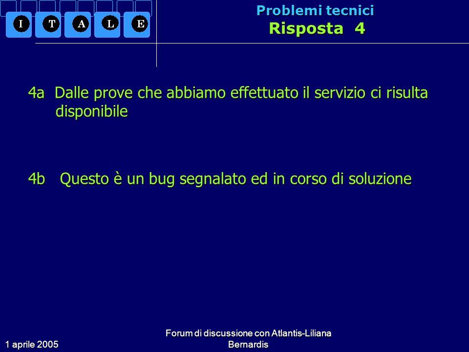 1 aprile 2005 Forum di discussione con Atlantis-Liliana Bernardis Problemi tecnici Risposta 4 4a Dalle prove che abbiamo effettuato il servizio ci risulta disponibile 4b Questo è un bug segnalato ed in corso di soluzione