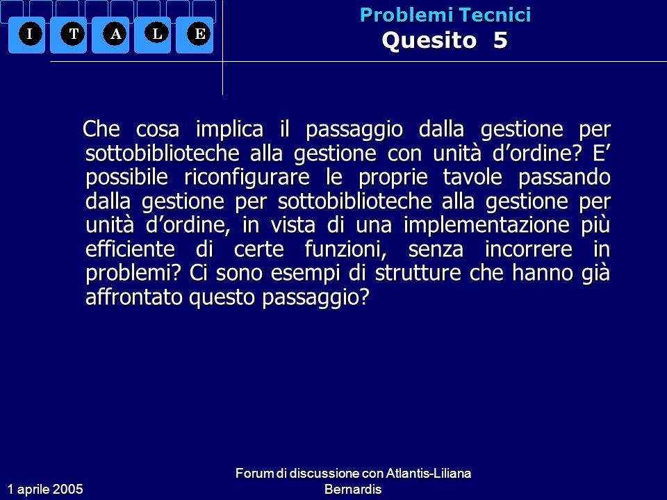 1 aprile 2005 Forum di discussione con Atlantis-Liliana Bernardis Problemi Tecnici Quesito 5 Che cosa implica il passaggio dalla gestione per sottobiblioteche alla gestione con unità dordine.