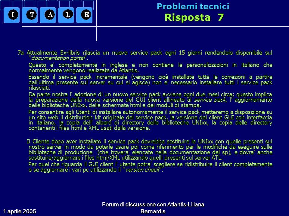 1 aprile 2005 Forum di discussione con Atlantis-Liliana Bernardis Problemi tecnici Risposta 7 7a Attualmente Ex-libris rilascia un nuovo service pack ogni 15 giorni rendendolo disponibile sul documentation portal .