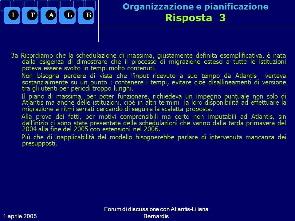 1 aprile 2005 Forum di discussione con Atlantis-Liliana Bernardis Organizzazione e pianificazione Risposta 3 3a Ricordiamo che la schedulazione di massima, giustamente definita esemplificativa, è nata dalla esigenza di dimostrare che il processo di migrazione esteso a tutte le istituzioni poteva essere svolto in tempi molto contenuti.