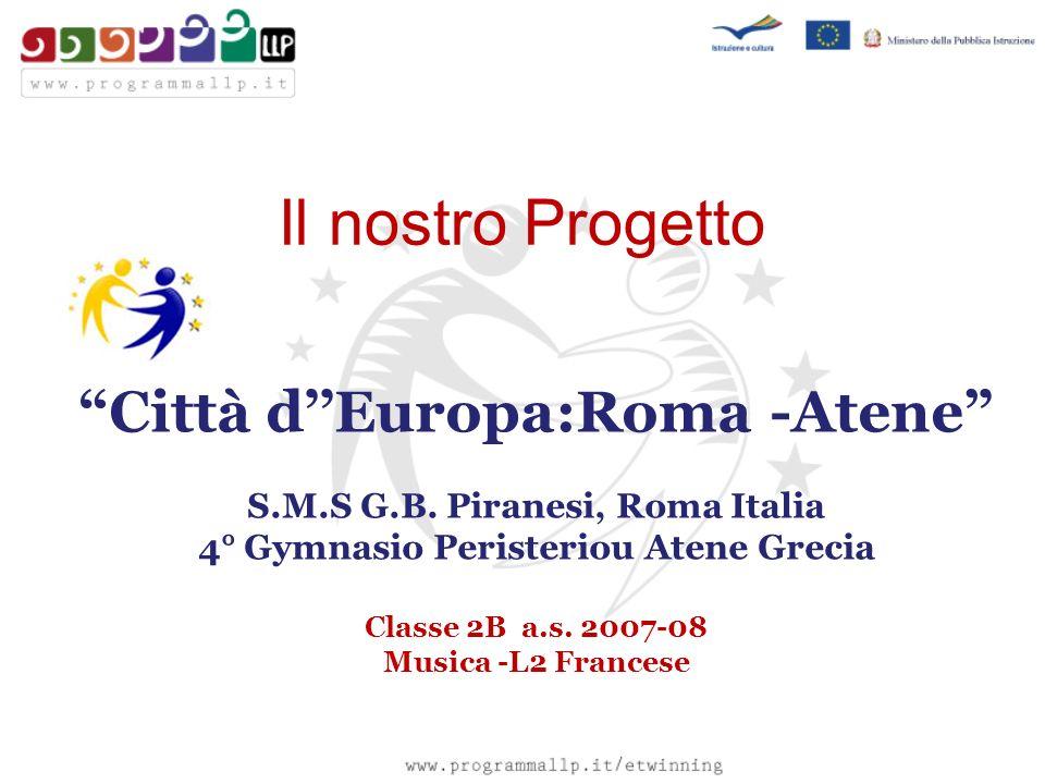 Il nostro Progetto Città dEuropa:Roma -Atene S.M.S G.B. Piranesi, Roma Italia 4° Gymnasio Peristeriou Atene Grecia Classe 2B a.s. 2007-08 Musica -L2 F