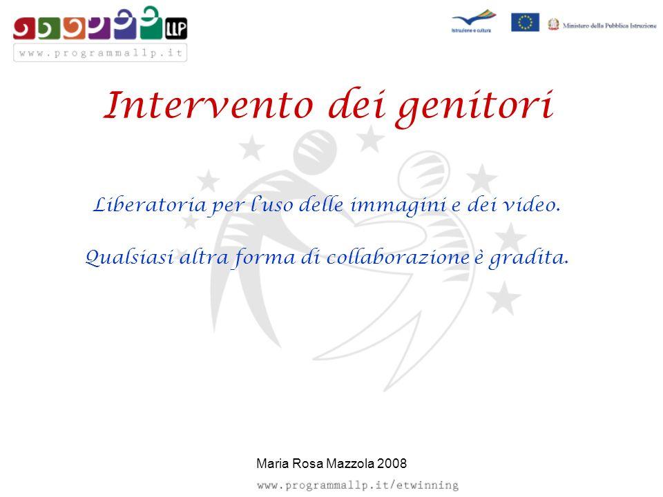 Intervento dei genitori Liberatoria per luso delle immagini e dei video. Qualsiasi altra forma di collaborazione è gradita. Maria Rosa Mazzola 2008