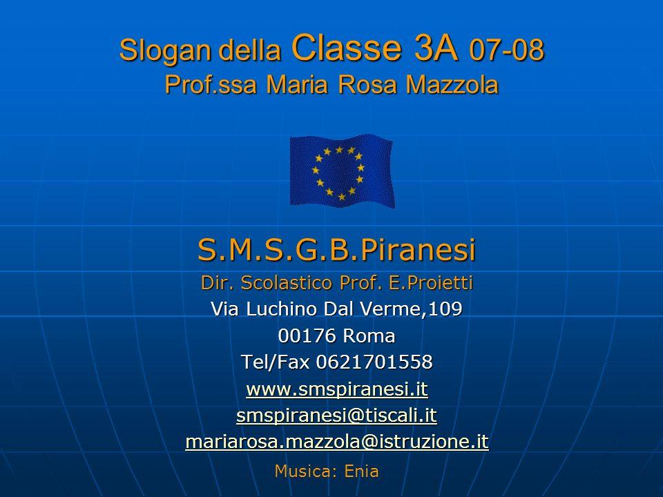 Slogan della Classe 3A 07-08 Prof.ssa Maria Rosa Mazzola S.M.S.G.B.Piranesi Dir. Scolastico Prof. E.Proietti Via Luchino Dal Verme,109 00176 Roma Tel/