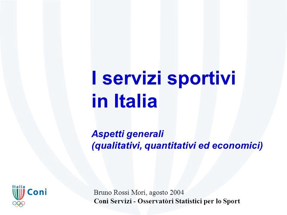 I servizi sportivi in Italia Aspetti generali (qualitativi, quantitativi ed economici) Bruno Rossi Mori, agosto 2004 Coni Servizi - Osservatòri Statistici per lo Sport