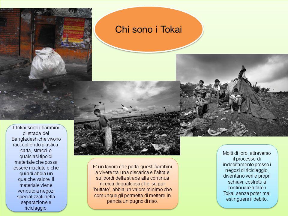 Chi sono i Tokai I Tokai sono i bambini di strada del Bangladesh che vivono raccogliendo plastica, carta, stracci o qualsiasi tipo di materiale che po