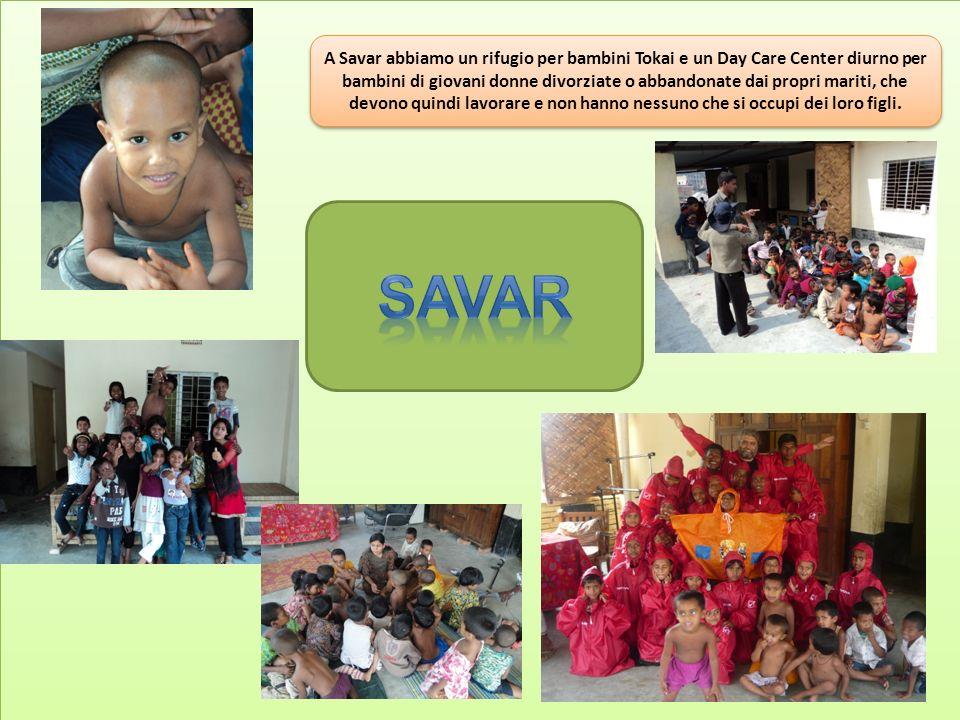 A Savar abbiamo un rifugio per bambini Tokai e un Day Care Center diurno per bambini di giovani donne divorziate o abbandonate dai propri mariti, che