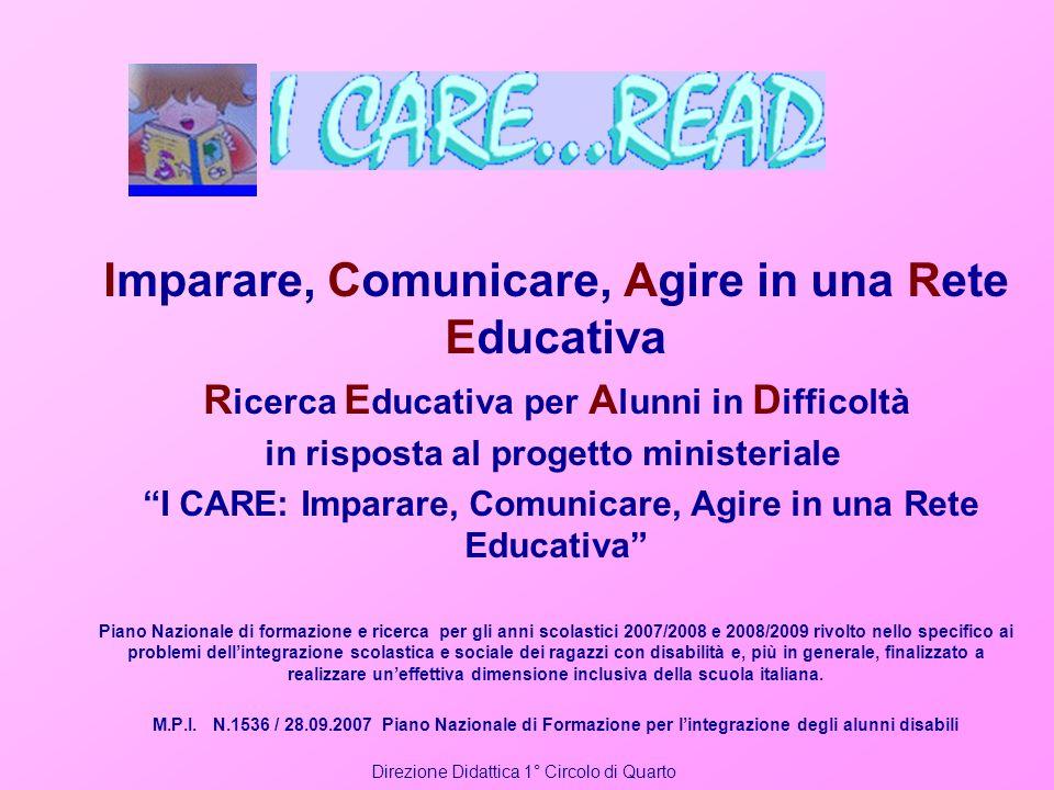 Imparare, Comunicare, Agire in una Rete Educativa R icerca E ducativa per A lunni in D ifficoltà in risposta al progetto ministeriale I CARE: Imparare
