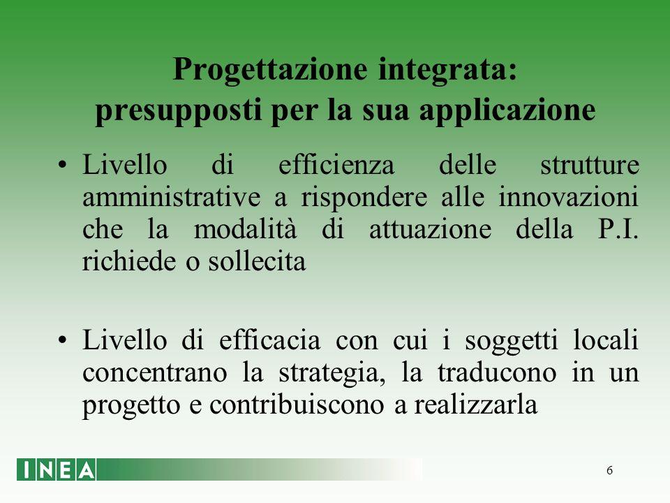 6 Progettazione integrata: presupposti per la sua applicazione Livello di efficienza delle strutture amministrative a rispondere alle innovazioni che la modalità di attuazione della P.I.