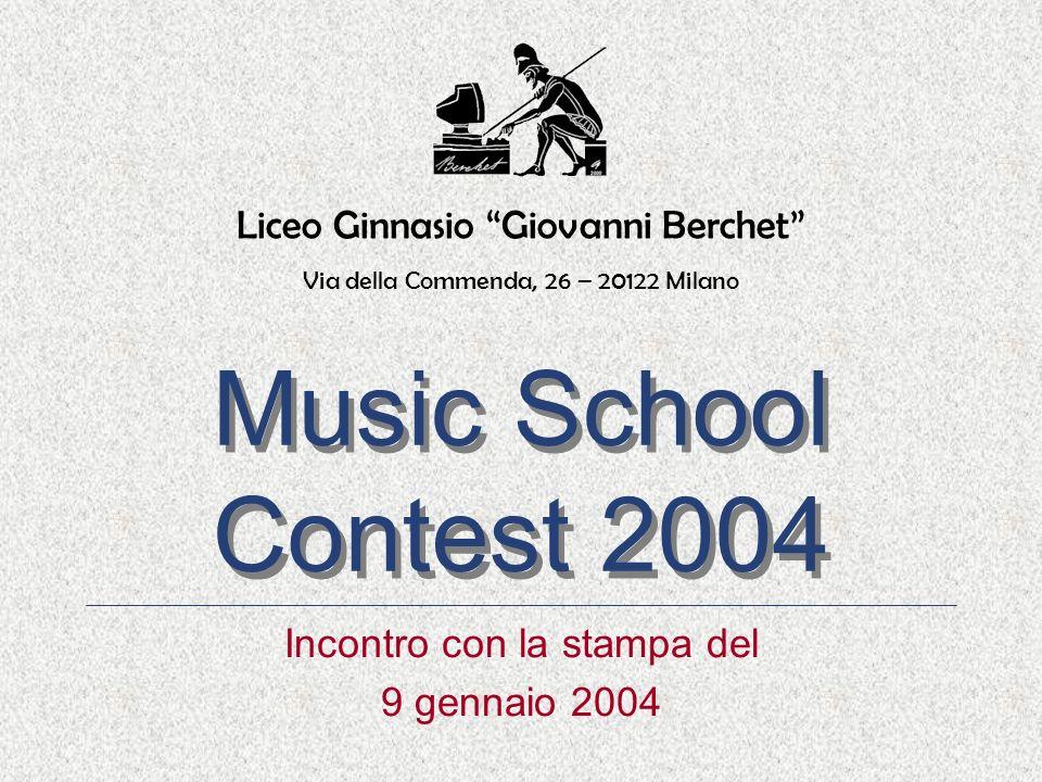 Music School Contest 2004 Music School Contest 2004 Incontro con la stampa del 9 gennaio 2004 Liceo Ginnasio Giovanni Berchet Via della Commenda, 26 – 20122 Milano