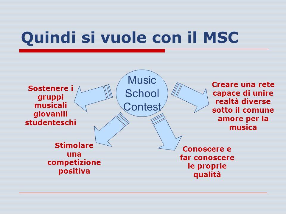 Quindi si vuole con il MSC Music School Contest Sostenere i gruppi musicali giovanili studenteschi Stimolare una competizione positiva Conoscere e far conoscere le proprie qualità Creare una rete capace di unire realtà diverse sotto il comune amore per la musica