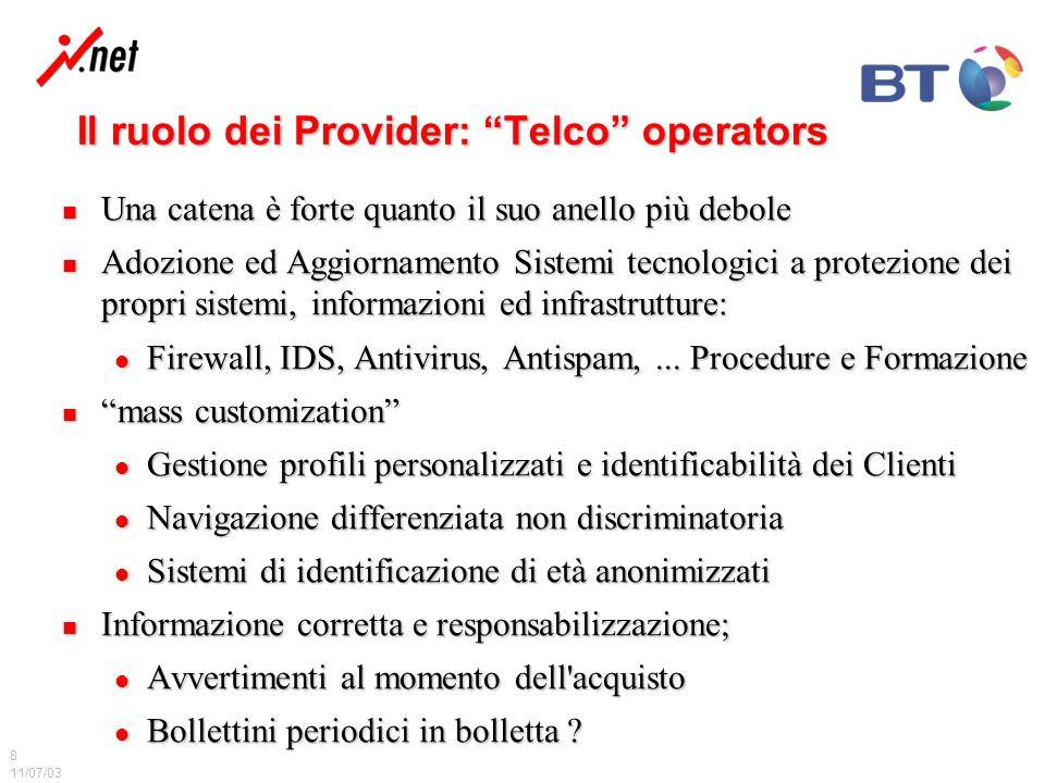 11/07/03 8 Il ruolo dei Provider: Telco operators Una catena è forte quanto il suo anello più debole Una catena è forte quanto il suo anello più debole Adozione ed Aggiornamento Sistemi tecnologici a protezione dei propri sistemi, informazioni ed infrastrutture: Adozione ed Aggiornamento Sistemi tecnologici a protezione dei propri sistemi, informazioni ed infrastrutture: Firewall, IDS, Antivirus, Antispam,...