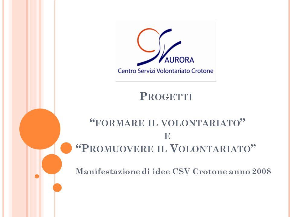 P ROGETTI FORMARE IL VOLONTARIATO E P ROMUOVERE IL V OLONTARIATO Manifestazione di idee CSV Crotone anno 2008