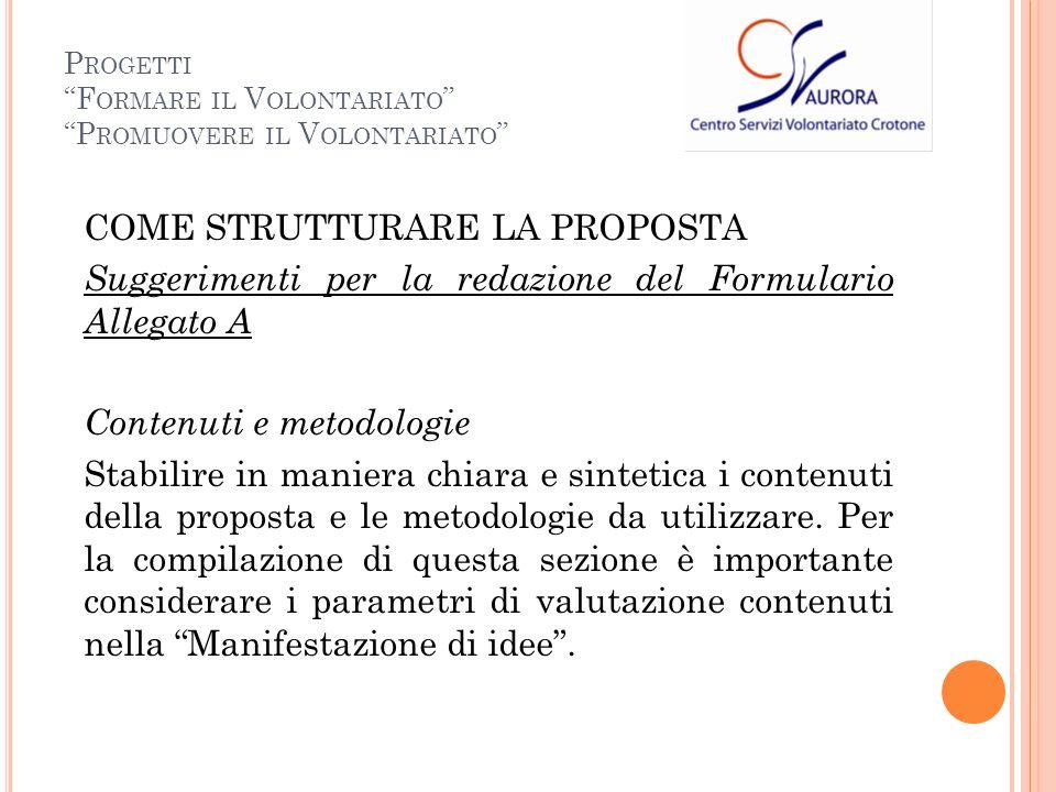 COME STRUTTURARE LA PROPOSTA Suggerimenti per la redazione del Formulario Allegato A Contenuti e metodologie Stabilire in maniera chiara e sintetica i contenuti della proposta e le metodologie da utilizzare.