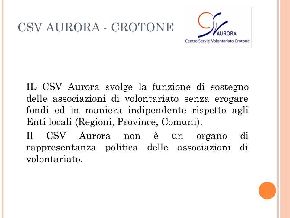 IL CSV Aurora svolge la funzione di sostegno delle associazioni di volontariato senza erogare fondi ed in maniera indipendente rispetto agli Enti locali (Regioni, Province, Comuni).