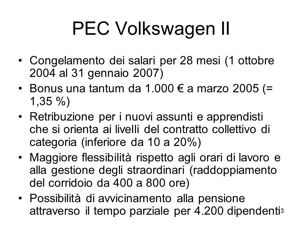 13 PEC Volkswagen II Congelamento dei salari per 28 mesi (1 ottobre 2004 al 31 gennaio 2007) Bonus una tantum da 1.000 a marzo 2005 (= 1,35 %) Retribuzione per i nuovi assunti e apprendisti che si orienta ai livelli del contratto collettivo di categoria (inferiore da 10 a 20%) Maggiore flessibilità rispetto agli orari di lavoro e alla gestione degli straordinari (raddoppiamento del corridoio da 400 a 800 ore) Possibilità di avvicinamento alla pensione attraverso il tempo parziale per 4.200 dipendenti