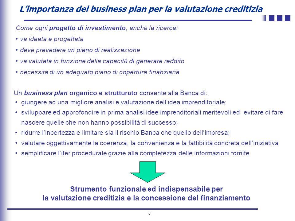 6 Limportanza del business plan per la valutazione creditizia Un business plan organico e strutturato consente alla Banca di: giungere ad una migliore
