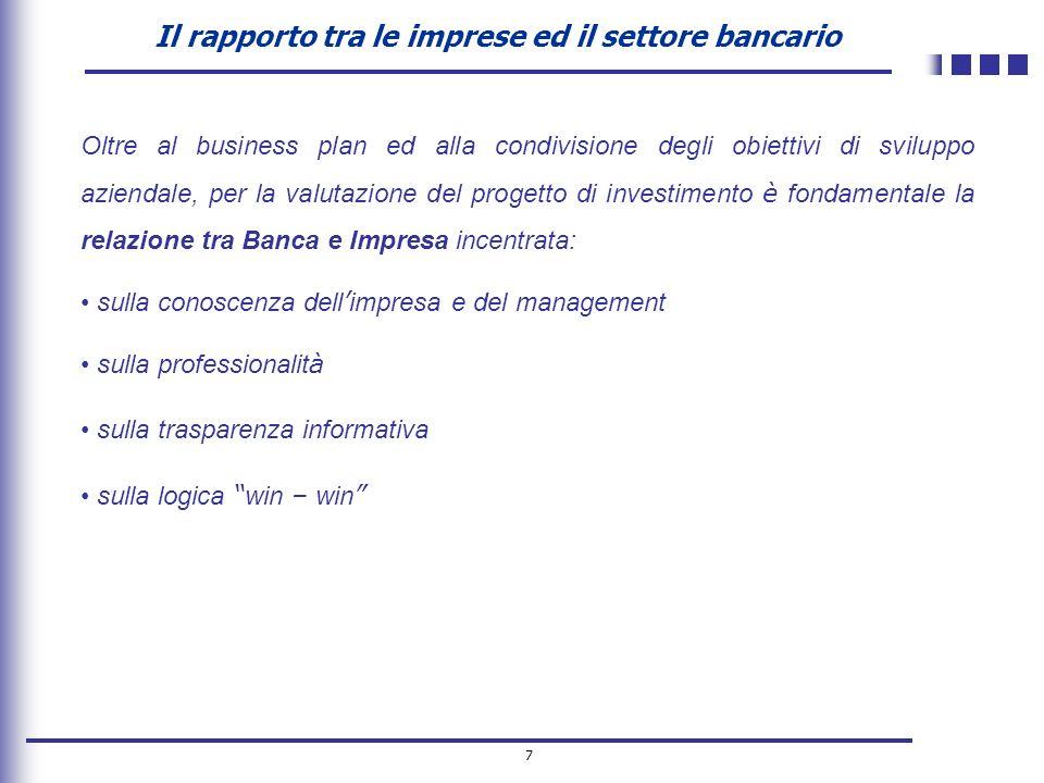 7 Il rapporto tra le imprese ed il settore bancario Oltre al business plan ed alla condivisione degli obiettivi di sviluppo aziendale, per la valutazi