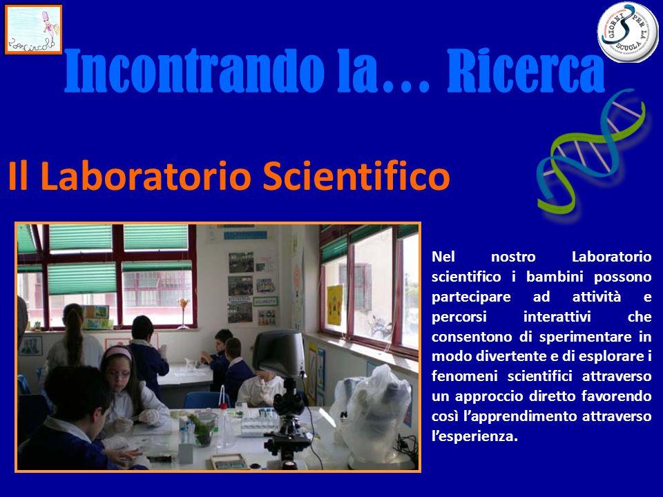 Incontrando la… Ricerca Il Laboratorio Scientifico Nel nostro Laboratorio scientifico i bambini possono partecipare ad attività e percorsi interattivi