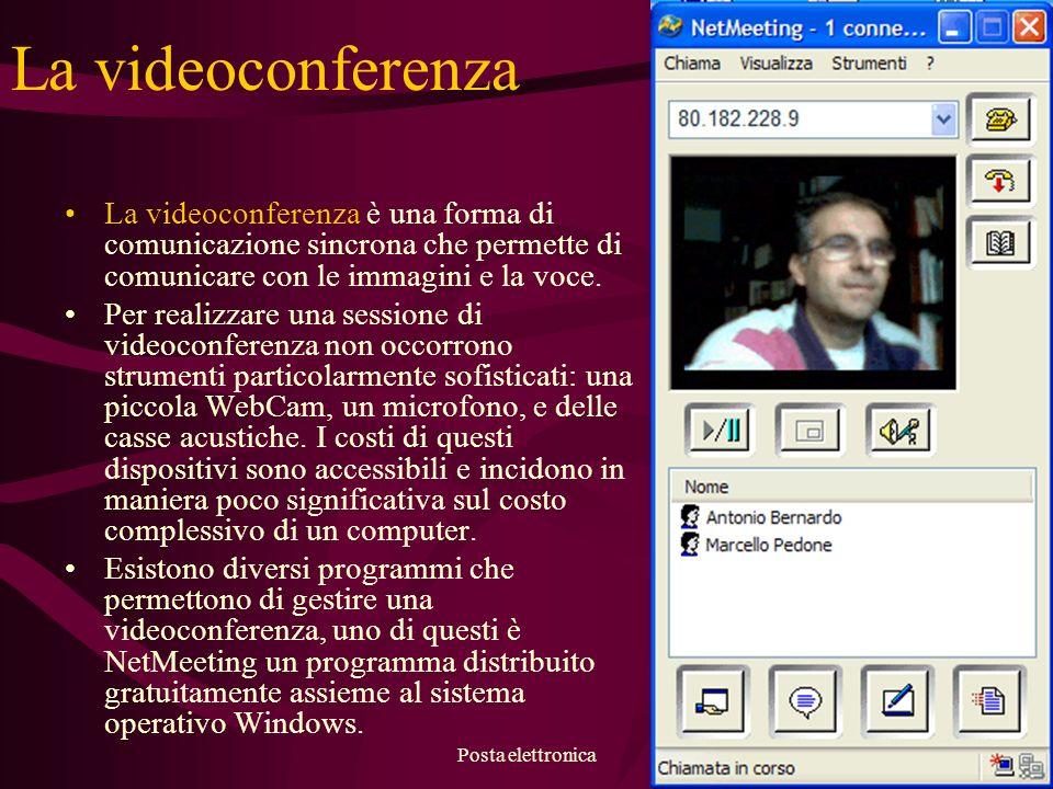 Posta elettronica11 La videoconferenza La videoconferenza è una forma di comunicazione sincrona che permette di comunicare con le immagini e la voce.