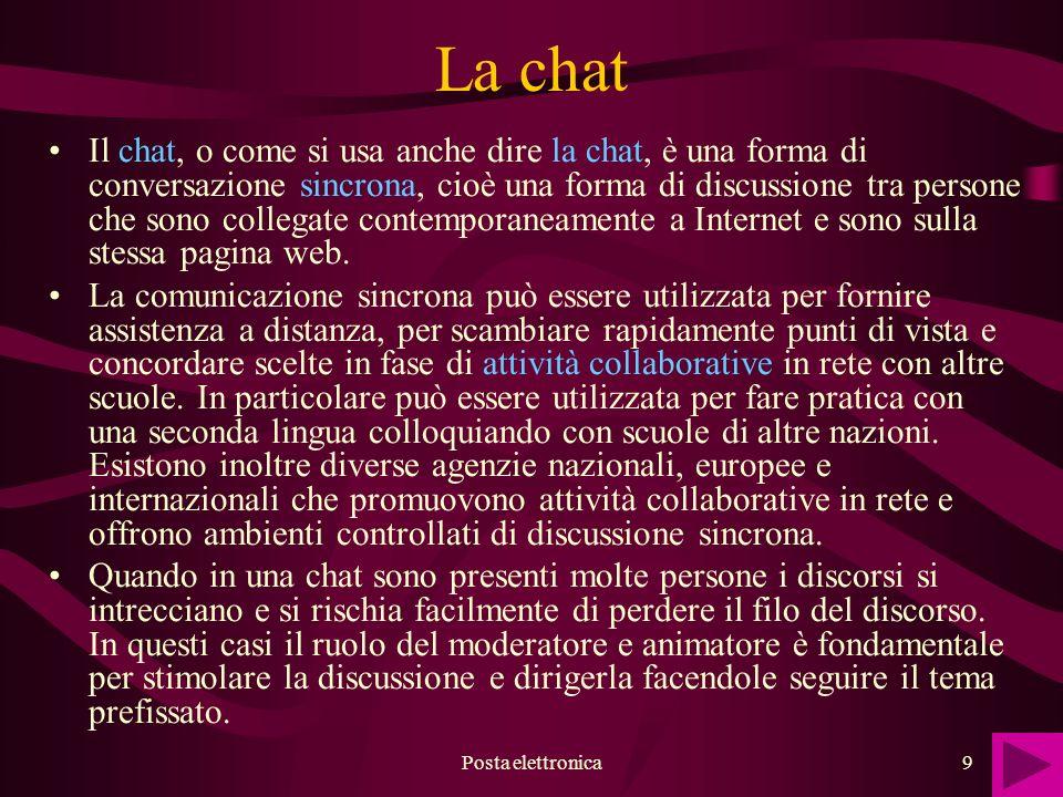 Posta elettronica9 La chat Il chat, o come si usa anche dire la chat, è una forma di conversazione sincrona, cioè una forma di discussione tra persone