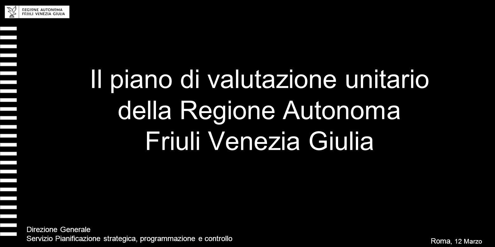 Il piano di valutazione unitario della Regione Autonoma Friuli Venezia Giulia Roma, 12 Marzo 2008 Direzione Generale Servizio Pianificazione strategica, programmazione e controllo