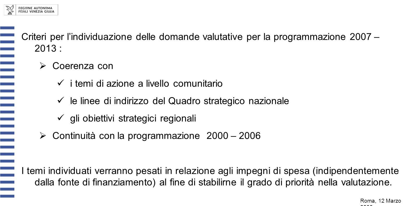 Criteri per lindividuazione delle domande valutative per la programmazione 2007 – 2013 : Coerenza con i temi di azione a livello comunitario le linee di indirizzo del Quadro strategico nazionale gli obiettivi strategici regionali Continuità con la programmazione 2000 – 2006 I temi individuati verranno pesati in relazione agli impegni di spesa (indipendentemente dalla fonte di finanziamento) al fine di stabilirne il grado di priorità nella valutazione.