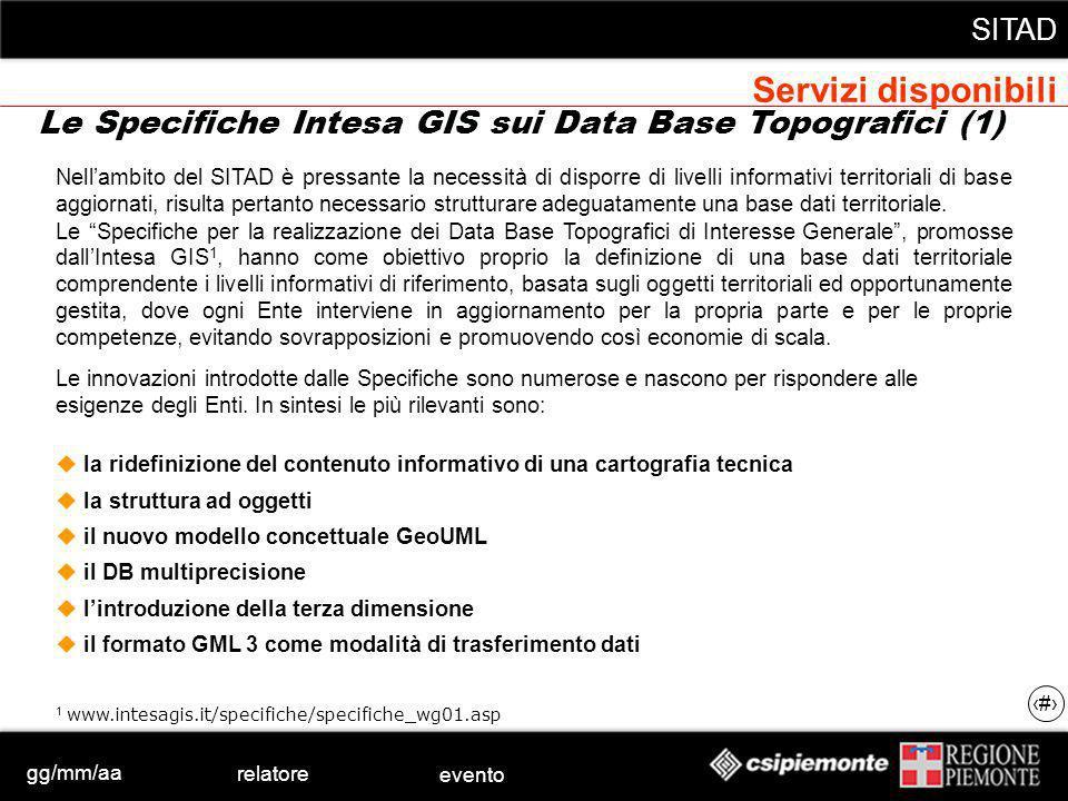 gg/mm/aa relatore evento SITAD 25 Le Specifiche Intesa GIS sui Data Base Topografici (1) Nellambito del SITAD è pressante la necessità di disporre di livelli informativi territoriali di base aggiornati, risulta pertanto necessario strutturare adeguatamente una base dati territoriale.