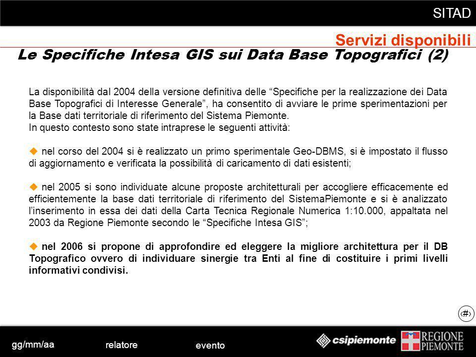 gg/mm/aa relatore evento SITAD 26 Le Specifiche Intesa GIS sui Data Base Topografici (2) La disponibilità dal 2004 della versione definitiva delle Specifiche per la realizzazione dei Data Base Topografici di Interesse Generale, ha consentito di avviare le prime sperimentazioni per la Base dati territoriale di riferimento del Sistema Piemonte.