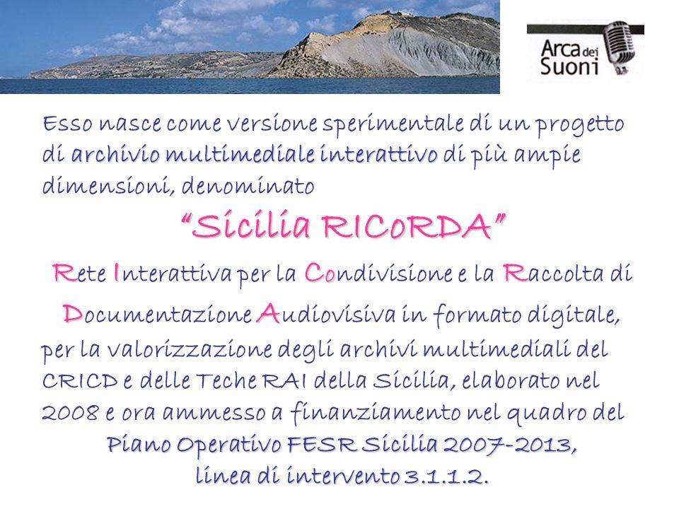 archivio multimediale interattivo Esso nasce come versione sperimentale di un progetto di archivio multimediale interattivo di più ampie dimensioni, denominato Sicilia RICoRDA RIC o R DA R ete I nterattiva per la C ondivisione e la R accolta di D ocumentazione A udiovisiva in formato digitale, per la valorizzazione degli archivi multimediali del CRICD e delle Teche RAI della Sicilia, elaborato nel 2008 e ora ammesso a finanziamento nel quadro del Piano Operativo FESR Sicilia 2007-2013, linea di intervento 3.1.1.2.