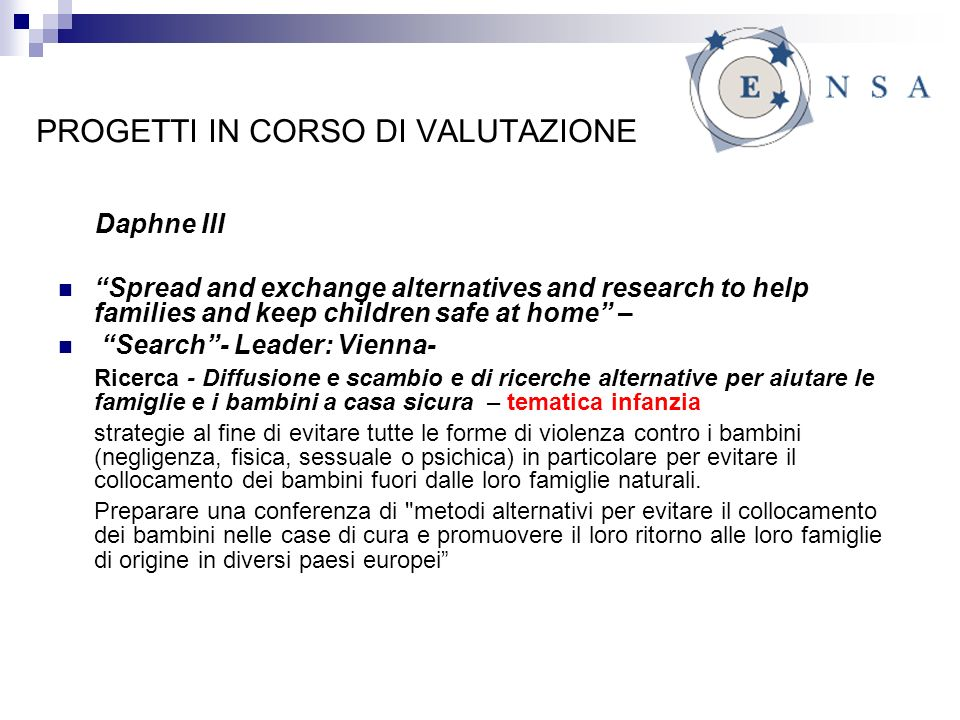 PROGETTI IN CORSO DI VALUTAZIONE Daphne III Spread and exchange alternatives and research to help families and keep children safe at home – Search- Le