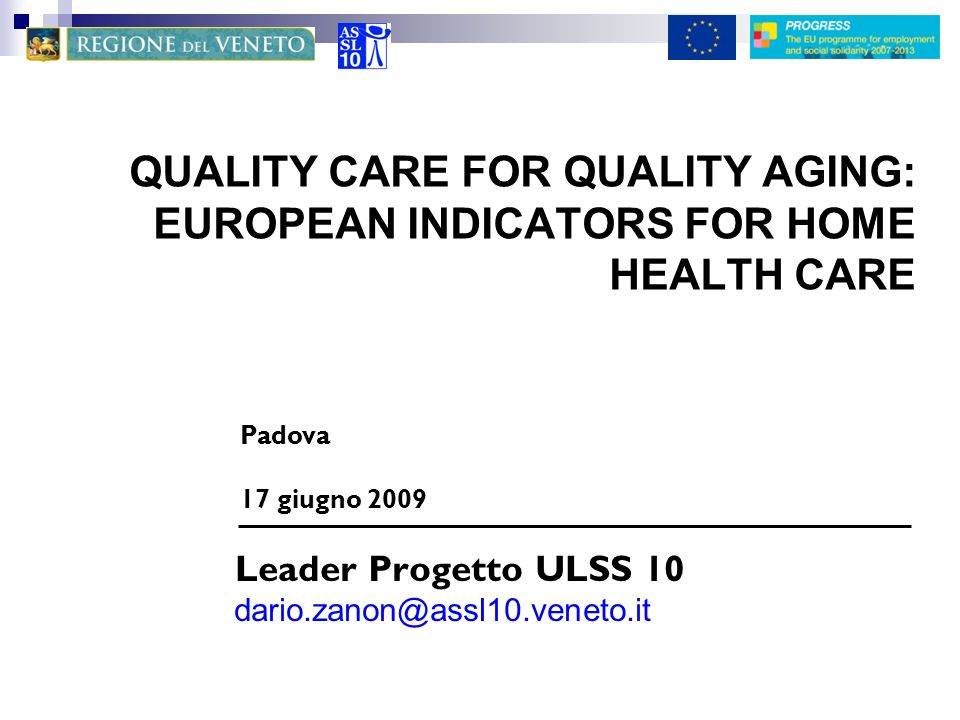 QUALITY CARE FOR QUALITY AGING: EUROPEAN INDICATORS FOR HOME HEALTH CARE Leader Progetto ULSS 10 dario.zanon@assl10.veneto.it Padova 17 giugno 2009