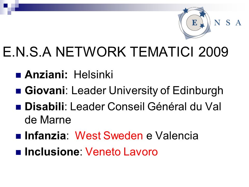 E.N.S.A NETWORK TEMATICI 2009 Anziani: Helsinki Giovani: Leader University of Edinburgh Disabili: Leader Conseil Général du Val de Marne Infanzia: West Sweden e Valencia Inclusione: Veneto Lavoro