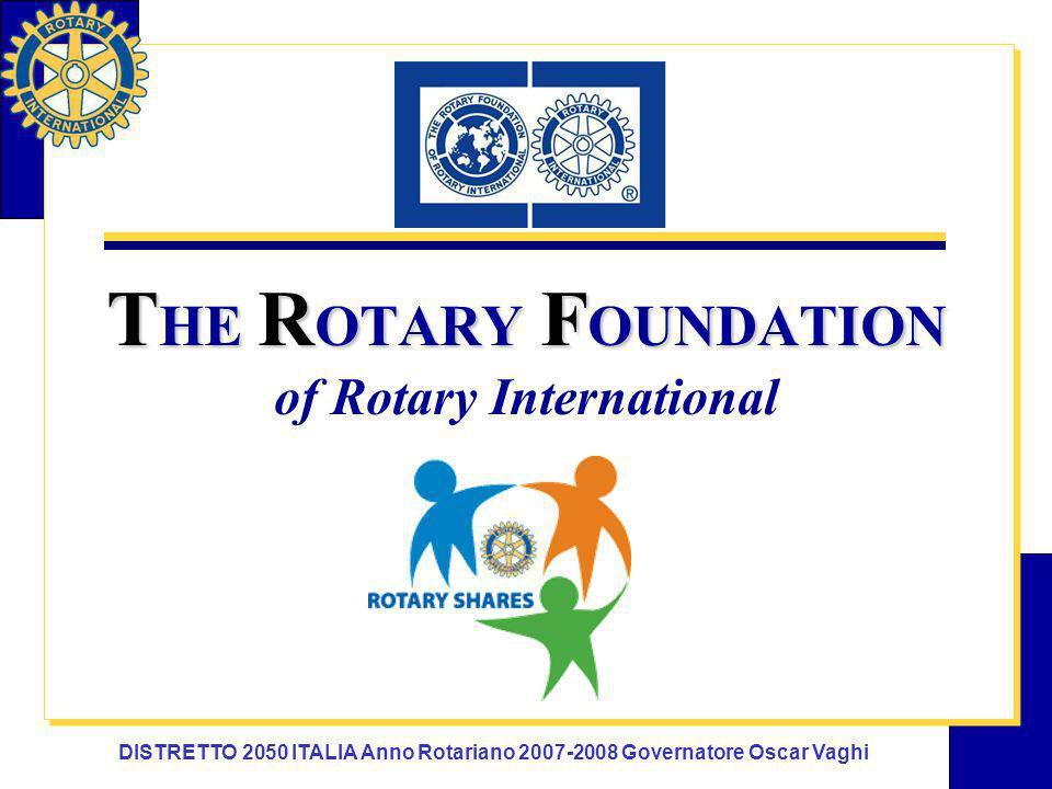 DISTRETTO 2050 ITALIA Anno Rotariano 2007-2008 Governatore Oscar Vaghi T HE R OTARY F OUNDATION T HE R OTARY F OUNDATION of Rotary International