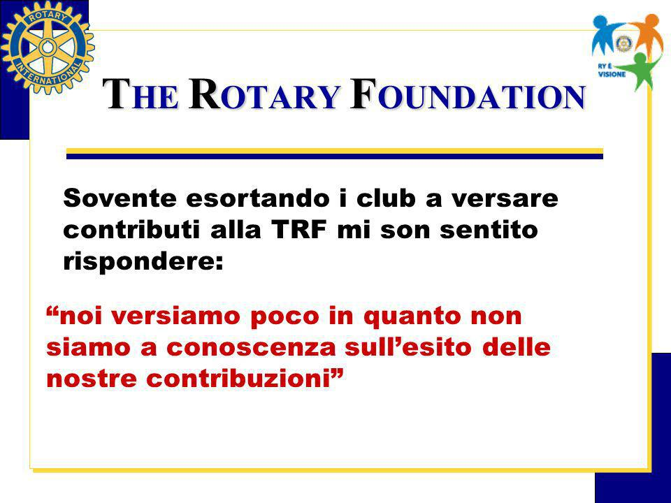 T HE R OTARY F OUNDATION Sovente esortando i club a versare contributi alla TRF mi son sentito rispondere: noi versiamo poco in quanto non siamo a conoscenza sullesito delle nostre contribuzioni