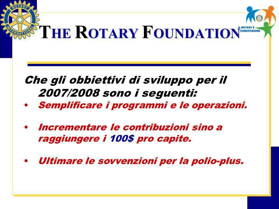 T HE R OTARY F OUNDATION Che gli obbiettivi di sviluppo per il 2007/2008 sono i seguenti: Semplificare i programmi e le operazioni.