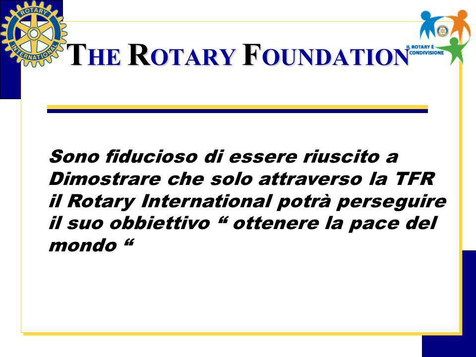 T HE R OTARY F OUNDATION Sono fiducioso di essere riuscito a Dimostrare che solo attraverso la TFR il Rotary International potrà perseguire il suo obbiettivo ottenere la pace del mondo
