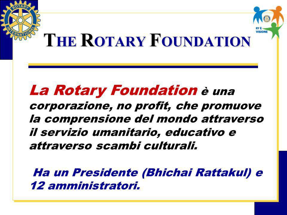 T HE R OTARY F OUNDATION La Rotary Foundation è una corporazione, no profit, che promuove la comprensione del mondo attraverso il servizio umanitario, educativo e attraverso scambi culturali.
