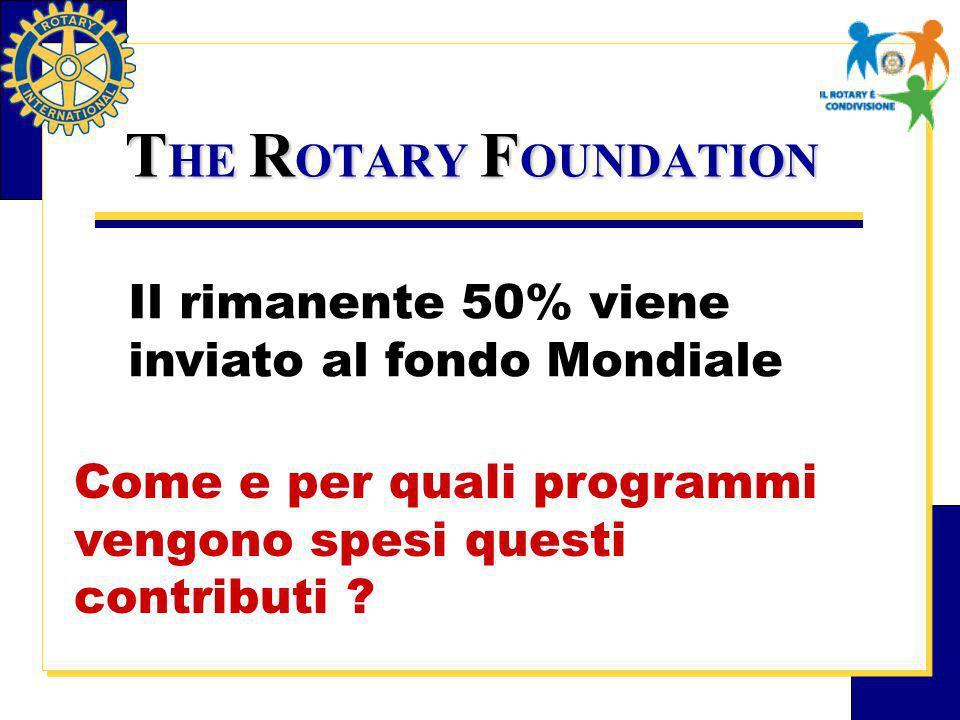 T HE R OTARY F OUNDATION Il rimanente 50% viene inviato al fondo Mondiale Come e per quali programmi vengono spesi questi contributi