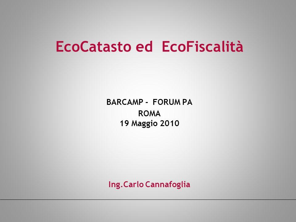EcoCatasto ed EcoFiscalità BARCAMP - FORUM PA ROMA 19 Maggio 2010 Ing.Carlo Cannafoglia