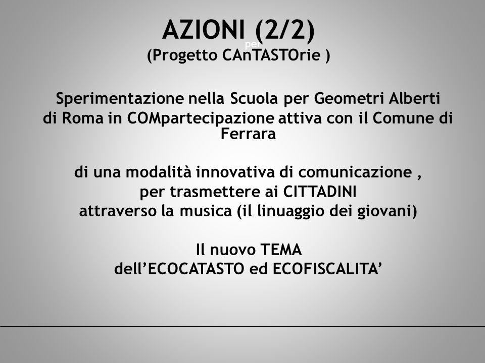 per Sperimentazione nella Scuola per Geometri Alberti di Roma in COMpartecipazione attiva con il Comune di Ferrara di una modalità innovativa di comunicazione, per trasmettere ai CITTADINI attraverso la musica (il linuaggio dei giovani) Il nuovo TEMA dellECOCATASTO ed ECOFISCALITA AZIONI (2/2) (Progetto CAnTASTOrie )