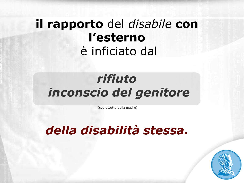 il rapporto del disabile con lesterno è inficiato dal rifiuto inconscio del genitore (soprattutto della madre) della disabilità stessa.