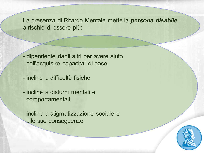 La presenza di Ritardo Mentale mette la persona disabile a rischio di essere più: - dipendente dagli altri per avere aiuto nell'acquisire capacita` di