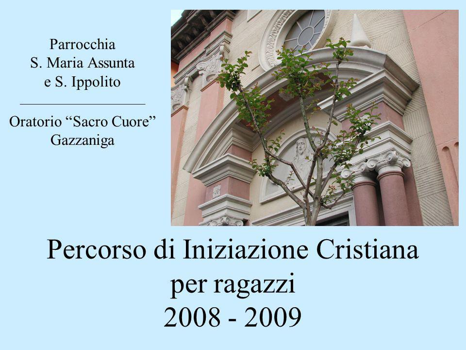 Percorso di Iniziazione Cristiana per ragazzi 2008 - 2009 Parrocchia S. Maria Assunta e S. Ippolito ________________________ Oratorio Sacro Cuore Gazz