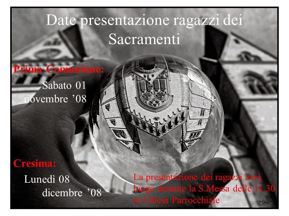 Date presentazione ragazzi dei Sacramenti Prima Comunione: Sabato 01 novembre 08 Cresima: Lunedì 08 dicembre 08 La presentazione dei ragazzi avrà luog