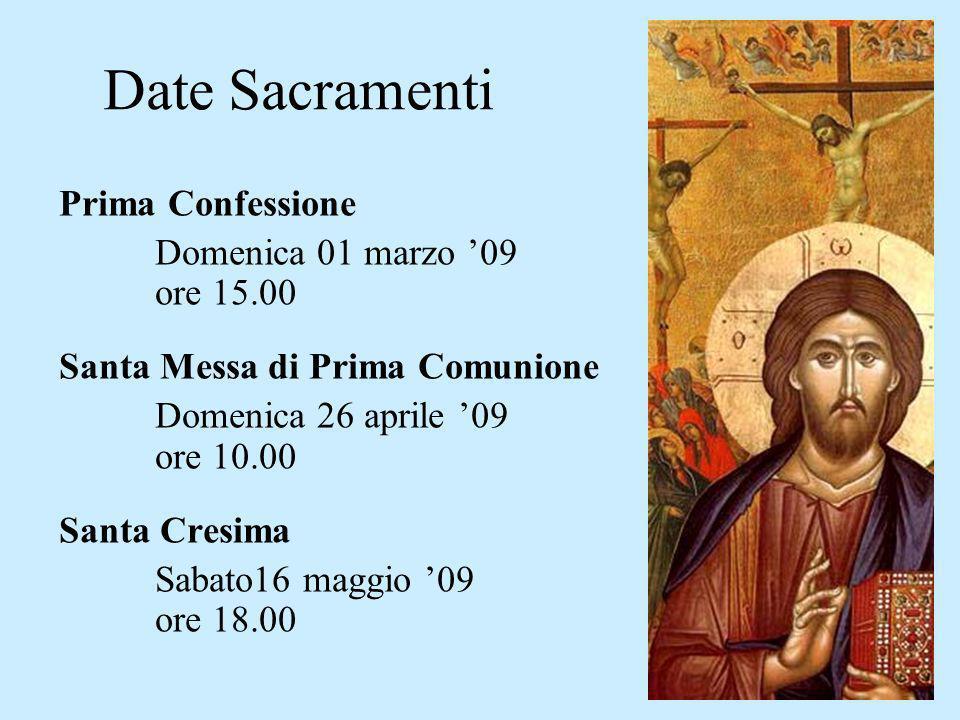 Date Sacramenti Prima Confessione Domenica 01 marzo 09 ore 15.00 Santa Messa di Prima Comunione Domenica 26 aprile 09 ore 10.00 Santa Cresima Sabato16 maggio 09 ore 18.00