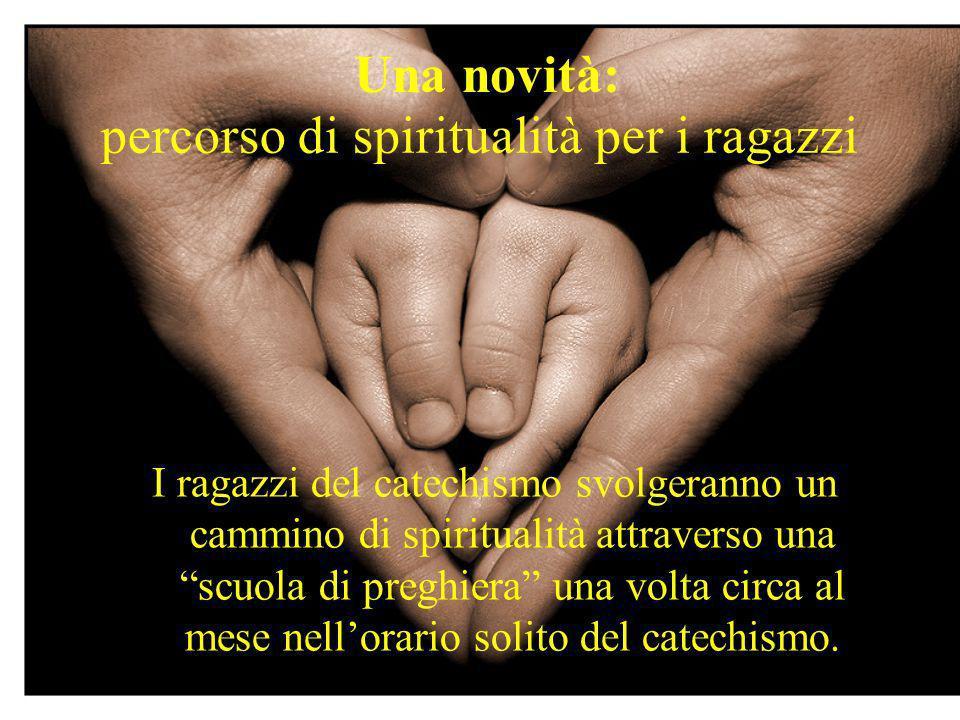 percorso di spiritualità per i ragazzi I ragazzi del catechismo svolgeranno un cammino di spiritualità attraverso una scuola di preghiera una volta circa al mese nellorario solito del catechismo.
